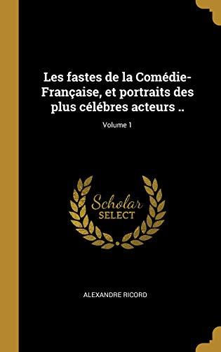 Les Fastes de la Comédie-Française, Et Portraits Des Plus Célébres Acteurs ..; Volume 1