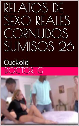 RELATOS DE SEXO REALES CORNUDOS SUMISOS 26: Cuckold (026) por Doctor. G