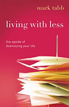 Living with Less: The Upside of Downsizing Your Life by [Tabb, Mark]