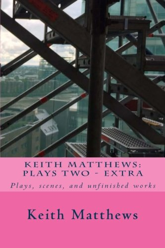 Keith Matthews: Plays Two: Plays, scenes, and unfinished works