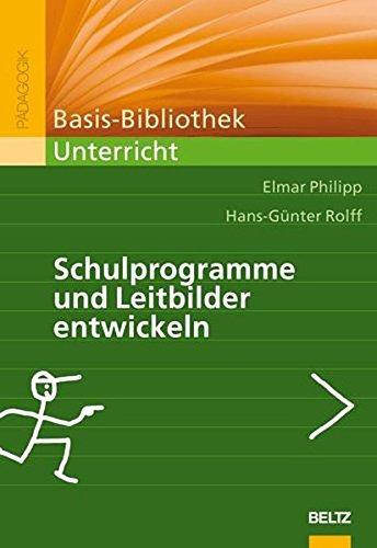 Schulprogramme und Leitbilder entwickeln: Ein Arbeitsbuch (Basis-Bibliothek Unterricht)