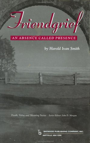 Friendgrief: An Absence Called Presence (Death, Value and Meaning Series)