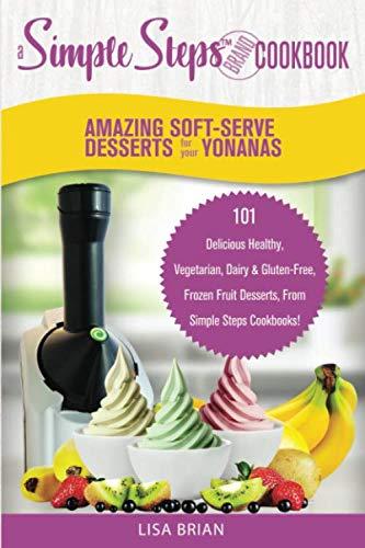 - Amazing Soft-Serve Desserts for the Yonanas: A Simple Steps Brand Cookbook: 101 Delicious Healthy, Vegetarian, Dairy & Gluten-Free, Frozen Fruit ... (Frozen Desserts & Soft Serve Makers)