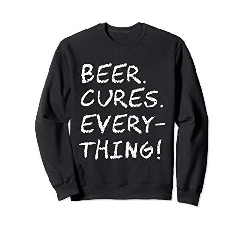 Beer Cures Everything - Funny Beer Shirt - Beer Pong Sweatshirt