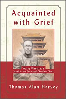 Acquainted with Grief: Wang Mingdao's Stand for the Persecuted Church in China