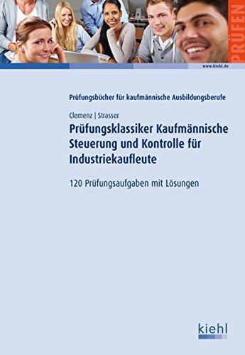 Prüfungsklassiker Kaufmännische Steuerung und Kontrolle für Industriekaufleute: 120 Prüfungsaufgaben mit Lösungen