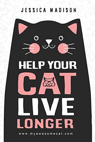 Help Your Cat Live Longer: The Ultimate Guide to Life with Your Cat : Think Like a Cat: How to Raise a Well-Adjusted Cat-Not a Sour Puss.