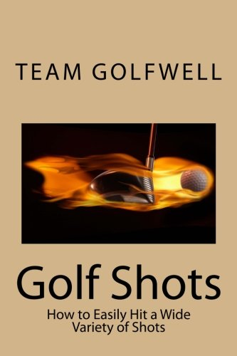 Golf Shots: How to Easily Hit a Wide Variety of Shots like Stingers, Flop Shots, Wet Sand Shots, and Many More for Better Scoring
