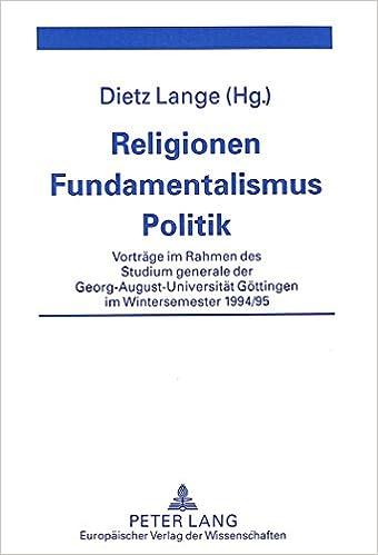 Religionen - Fundamentalismus - Politik: Vortraege Im Rahmen Des Studium Generale Der Georg-August-Universitaet Goettingen Im Wintersemester 1994/95