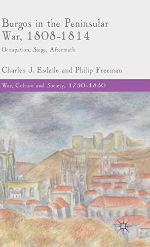 Burgos in the Peninsular War, 1808-1814: Occupation, Siege, Aftermath (War, Culture and Society, 1750 -1850)