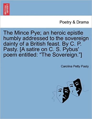 Book The Mince Pye: an heroic epistle humbly addressed to the sovereign dainty of a British feast. By C. P. Pasty. [A satire on C. S. Pybus' poem entitled: 'The Sovereign.']