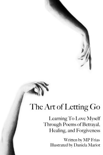 The Art Of Letting Go: Learning To Love Myself Through Poems Of Betrayal, Healing, And Forgiveness.