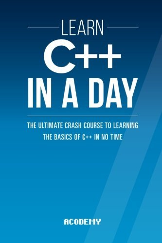 Learn C++ In A DAY: The Ultimate Crash Course to Learning the Basics of C++ In No Time (C++, C++ Course, C++ Development, C++ Books, C++ for Beginners) by Acodemy (2015-11-18)