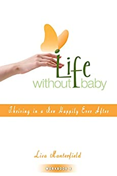 Life Without Baby Workbook 4: Thriving in a New Happily Ever After by [Manterfield, Lisa]