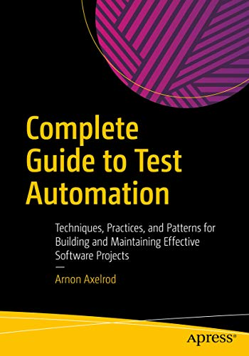 Complete Guide to Test Automation: Techniques, Practices, and Patterns for Building and Maintaining Effective Software Projects (Agile Unit Testing Best Practices)