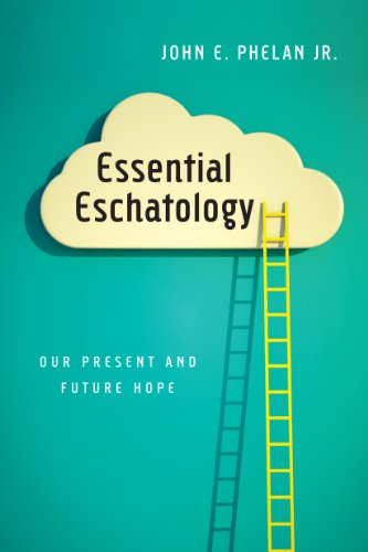 Essential Eschatology: Our Present and Future Hope by [Phelan Jr., John E.]