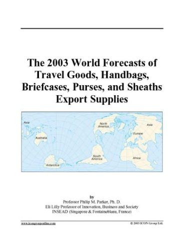 2003 Travel Bag - The 2003 World Forecasts of Travel Goods, Handbags, Briefcases, Purses, and Sheaths Export Supplies