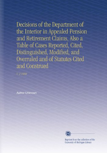 Decisions Of The Department Of The Interior In Appealed Pension And Retirement Claims, Also A Table Of Cases Reported, Cited, Distinguished, Modified, ... Of Statutes Cited And Construed: V. 2 1888