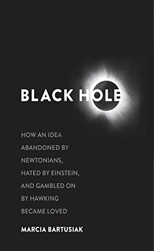 Black Hole: How an Idea Abandoned by Newtonians, Hated by Einstein, and Gambled on by Hawking Became -