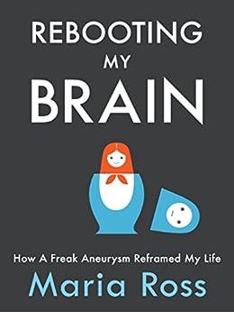 Rebooting My Brain: How a Freak Aneurysm Reframed My Life by [Ross, Maria]