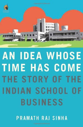An Idea Whose Time Has Come: The Story of the Indian School of Business pdf