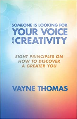 Someone Is Looking for Your Voice and Creativity: Eight Principles on How to Discover a Greater You