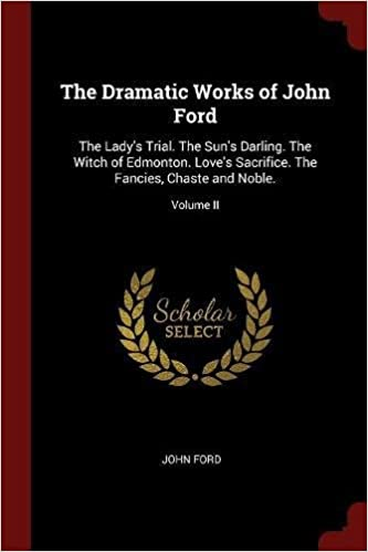 The Dramatic Works of John Ford: The Lady's Trial. The Sun's Darling. The Witch of Edmonton. Love's Sacrifice. The Fancies, Chaste and Noble.; Volume II