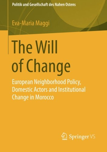 The Will of Change: European Neighborhood Policy, Domestic Actors and Institutional Change in Morocco (Politik und Gesellschaft des Nahen Ostens)