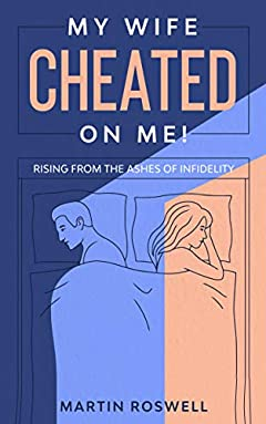 My Wife Cheated on Me: Rising from the Ashes of Infidelity. A Survivor's Guide on How to Overcome Your Wife Betrayal And Regain Self-Control
