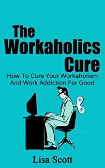 The Workaholics Cure: How To Cure Your Workaholism And Work Addiction For Good (Workaholism, Workaholics Book 1) by [Scott, Lisa]