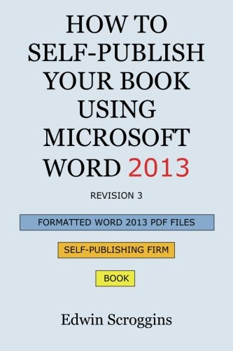 How to Self-Publish Your Book Using Microsoft Word 2013: A Step-By-Step Guide for Designing & Formatting Your Book's Manuscript & Cover to PDF & Pod P