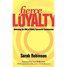 Fierce Loyalty: Unlocking the DNA of Wildly Successful Communities by Sarah Robinson (2012-09-25)