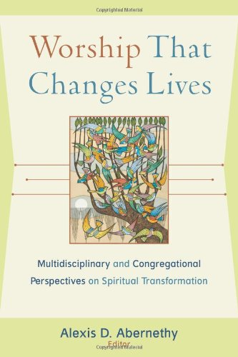 Worship That Changes Lives: Multidisciplinary and Congregational Perspectives on Spiritual Transformation (Engaging Wors