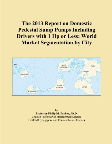 Hp Pedestal Sump Pump (The 2013 Report on Domestic Pedestal Sump Pumps Including Drivers with 1 Hp or Less: World Market Segmentation by City)