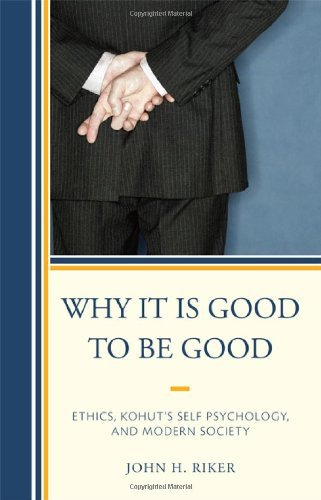 Why It Is Good to Be Good: Ethics, Kohut's Self Psychology, and Modern Society by John H. Riker (2010-08-20)