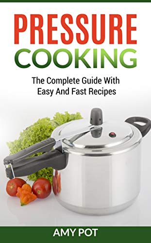 Pressure Cooking: The соmрlеtе guide with еаѕу аnd fast recipes by Amy Pot