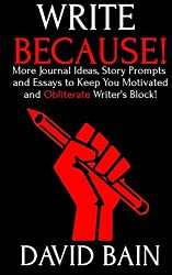 Write Because!: More Journal Ideas, Story Prompts and Essays to Keep You Motivated and Obliterate Writer's Block! (Write Thoughts)