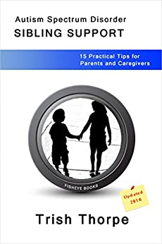 Autism Spectrum Disorder SIBLING SUPPORT: 15 Practical Tips for Parents and Caregivers by [Thorpe, Trish]