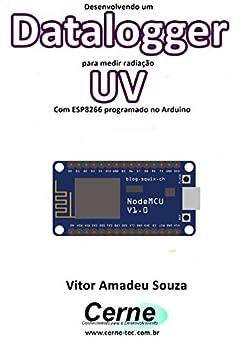 Desenvolvendo um Datalogger para medir radiação UV Com ESP8266 programado no Arduino (Portuguese Edition) by [Souza, Vitor Amadeu ]