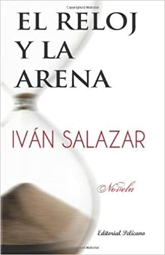 El reloj y la arena (Spanish Edition): Iván Salazar, Editorial Pelicano: 9781937482657: Amazon.com: Books