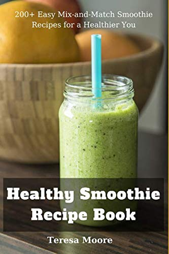 Healthy Smoothie Recipe Book:  200+ Easy Mix-and-Match Smoothie Recipes for a Healthier You (Natural Food) by Teresa Moore