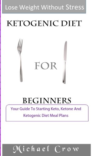 Ketogenic Diet For Beginners: Your Guide To Starting Keto, Ketone And Ketogenic Diet Meal Plans by Michael Crow