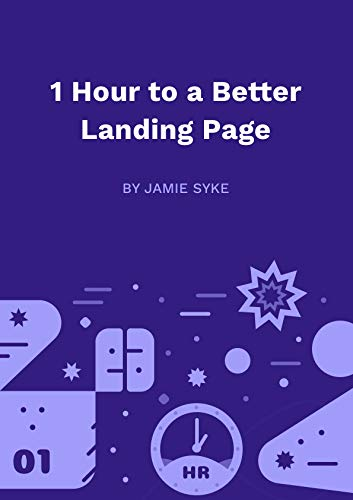 1 Hour to a Better Landing Page: Make the homepage of your growing business razor sharp.