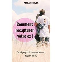 Comment recapturer votre ex ! Stratégies pour la campagne pour un nouveau départ. (French Edition)