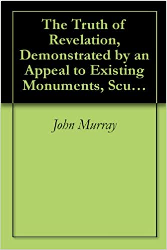 Read online The Truth of Revelation, Demonstrated by an Appeal to Existing Monuments, Sculptures, Gems, Coins, and Medals PDF