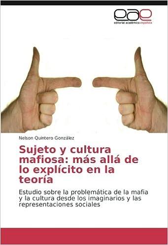 Sujeto y cultura mafiosa: más allá de lo explícito en la teoría: Estudio sobre la problemática de la mafia y la cultura desde los imaginarios y las ...