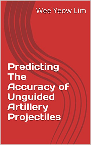 Predicting The Accuracy of Unguided Artillery Projectiles: email me for a more reader friendly PDF version (English Edition)