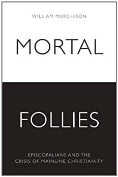 Mortal Follies: Episcopalians and the Crisis of Mainline Christianity by [Murchison, William]