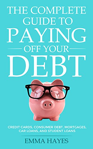 The Complete Guide to Paying Off Your Debt: Credit Cards, Consumer Debt, Mortgages, Car Loans, and Student Loans