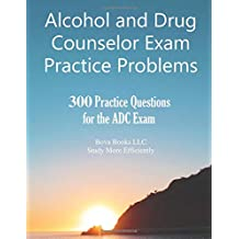 Alcohol and Drug Counselor Exam Practice Problems: 300 Practice Questions for the ADC Exam